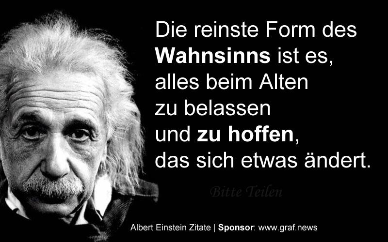 Die reinste Form des Wahnsinnes Albert Einstein - Die reinste Form des Wahnsinns ist es ...