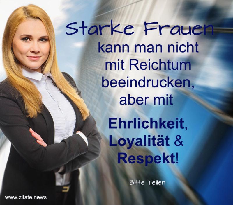 Starke Frauen kann man nicht mit Reichtum beeindrucken, aber mit Ehrlichkeit, Loyalität & Respekt!