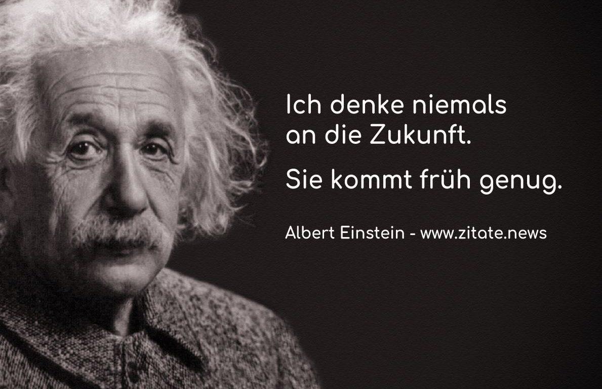 Ich denke niemals an die Zukunft. Sie kommt früh genug! Albert Einstein
